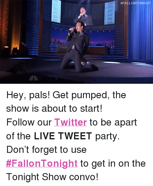 """Get Pumped:  #FALL  ONTONIGHT <p>Hey, pals! Get pumped, the show is about to start!</p><p>Follow our <b><a href=""""http://twitter.com/fallontonight"""" target=""""_blank"""">Twitter</a></b> to be apart of the <b>LIVE TWEET</b> party.</p><p>Don&rsquo;t forget to use <b><a href=""""https://twitter.com/hashtag/fallontonight?f=realtime&amp;src=hash"""" target=""""_blank"""">#FallonTonight</a></b> to get in on the Tonight Show convo!</p>"""