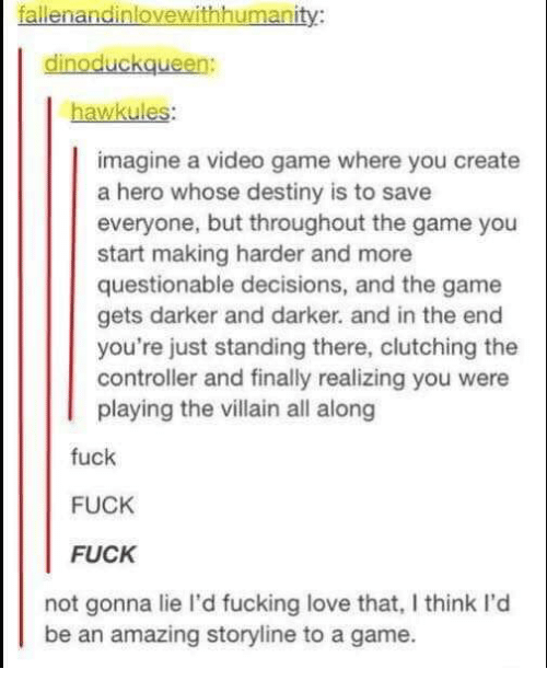 Questionable: fallenandinlovewithhumanity:  dinoduckqueen:  hawkules:  imagine a video game where you create  a hero whose destiny is to save  everyone, but throughout the game you  start making harder and more  questionable decisions, and the game  gets darker and darker. and in the end  you're just standing there, clutching the  controller and finally realizing you were  playing the villain all along  fuck  FUCK  FUCK  not gonna lie I'd fucking love that, I think I'd  be an amazing storyline to a game.