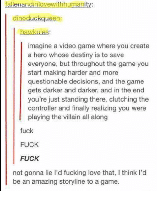 Destiny, Fucking, and Love: fallenandinlovewithhumanity:  dinoduckqueen  wkules:  imagine a video game where you create  a hero whose destiny is to save  everyone, but throughout the game you  start making harder and more  questionable decisions, and the game  gets darker and darker. and in the end  you're just standing there, clutching the  controller and finally realizing you were  playing the villain all along  fuck  FUCK  FUCK  not gonna lie I'd fucking love that, I think l'd  be an amazing storyline to a game.