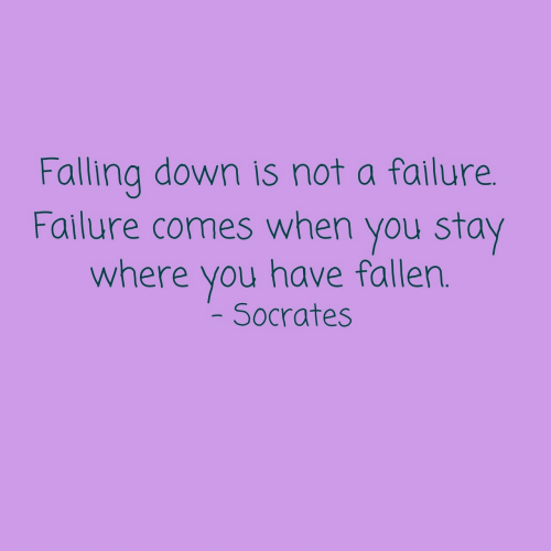 Socrates: Falling down is not a failure.  Failure comes when you stay  where you have fallen.  Socrates