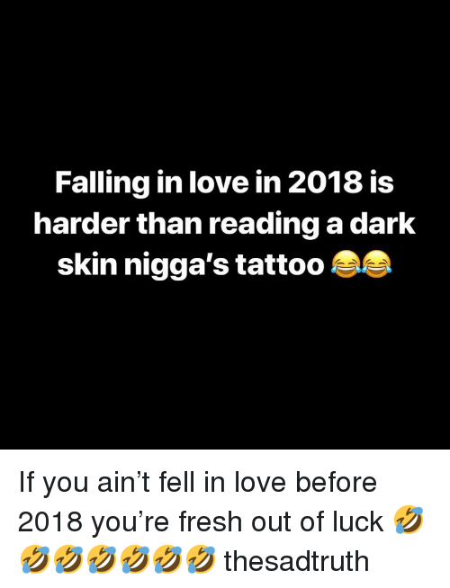 dark skin niggas: Falling in love in 2018 is  harder than reading a dark  skin nigga's tattoo A If you ain't fell in love before 2018 you're fresh out of luck 🤣🤣🤣🤣🤣🤣🤣 thesadtruth