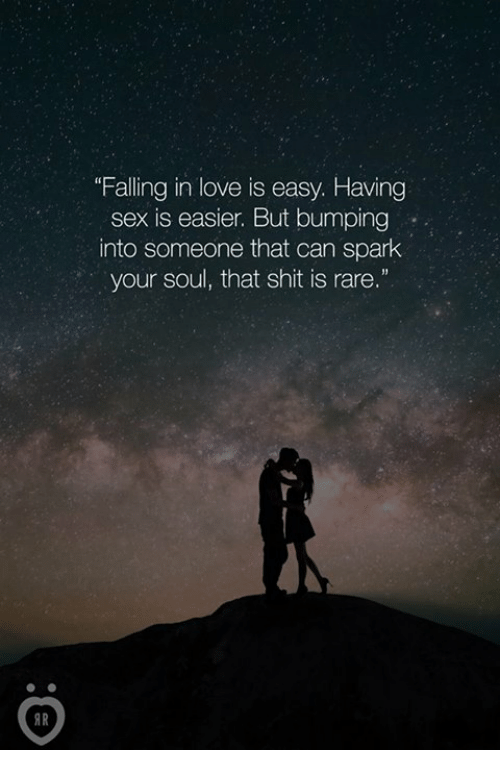 "Love, Sex, and Shit: ""Falling in love is easy. Having  sex is easier. But bumping  into someone that can spark  your soul, that shit is rare.""  AR"