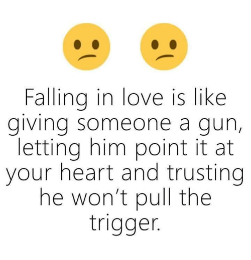Love, Memes, and Heart: Falling in love is like  giving someone a gun,  letting him point it at  your heart and trusting  he won't pull the  trigger