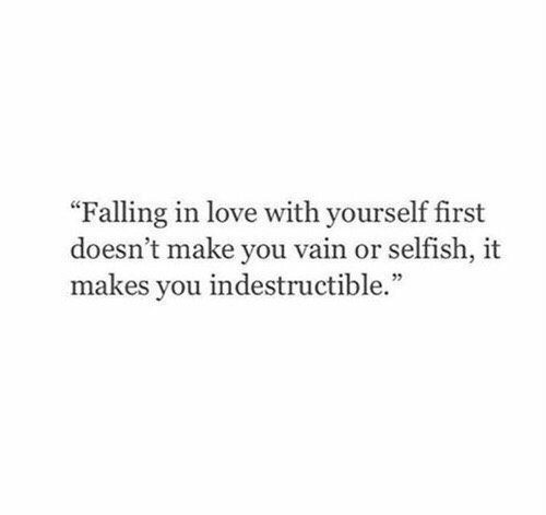 "selfish: ""Falling in love with yourself first  doesn't make you vain or selfish, it  makes you indestructible."""