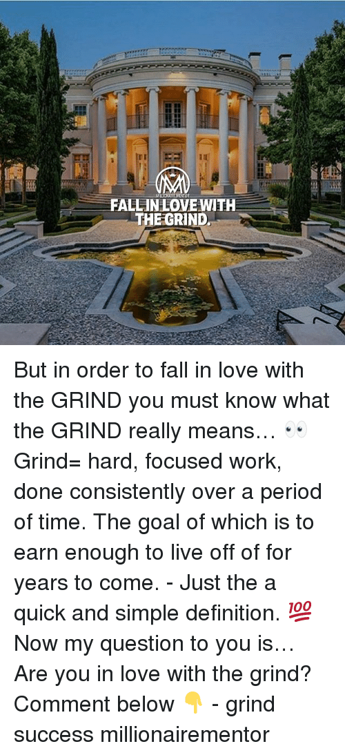Fall, Love, and Memes: FALLINLOVE WITH  THE GRIND But in order to fall in love with the GRIND you must know what the GRIND really means… 👀 Grind= hard, focused work, done consistently over a period of time. The goal of which is to earn enough to live off of for years to come. - Just the a quick and simple definition. 💯 Now my question to you is… Are you in love with the grind? Comment below 👇 - grind success millionairementor