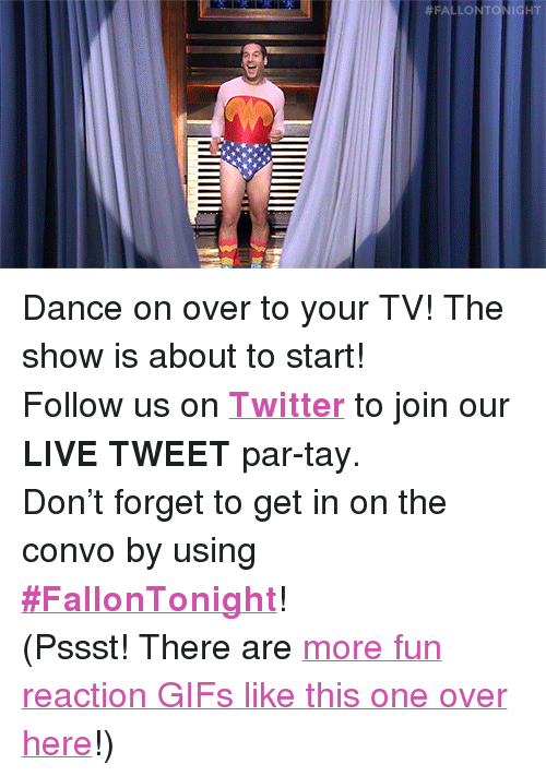 "reaction gifs: <p>Dance on over to your TV! The show is about to start! </p><p>Follow us on <b><a href=""http://Twitter.com/fallontonight"" target=""_blank"">Twitter</a></b> to join our <b>LIVE TWEET</b> par-tay. </p><p>Don't forget to get in on the convo by using <b><a href=""https://twitter.com/search?f=realtime&amp;q=%23FallonTonight&amp;src=typd"" target=""_blank"">#FallonTonight</a></b>! </p><p>(Pssst! There are <a href=""http://fallontonightgifs.tumblr.com"" target=""_blank"">more fun reaction GIFs like this one over here</a>!) </p>"