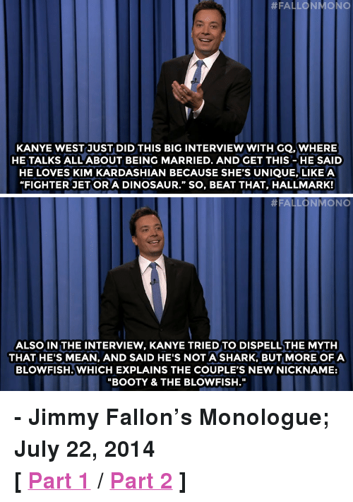 """blowfish:  #FALLO N MONO  KANYE WESTJUST DID THIS BIG INTERVIEW WITH GQ. WHERE  HE TALKS ALL ABOUT BEING MARRIED. AND GET THIS-HE SAID  HE LOVES KIM KARDASHIAN BECAUSE SHE'S UNIQUE, LIKE A  """"FIGHTER JET OR A DINOSAUR."""" SO, BEAT THAT, HALLMARK!   #FALLONMONO  ALSO IN THE INTERVIEW, KANYE TRIED TO DISPELLTHE MYTH  THAT HE'S MEAN, AND SAID HE'S NOT A SHARK, BUT MORE OFA  BLOWFISH. WHICH EXPLAINS THE COUPLE'S NEW NICKNAME:  """"BOOTY & THE BLOWFISH."""" <p><strong>- Jimmy Fallon&rsquo;s Monologue; July 22, 2014</strong></p> <p><strong>[ <a href=""""http://www.nbc.com/the-tonight-show/segments/8886"""" target=""""_blank"""">Part 1</a> / <a href=""""http://www.nbc.com/the-tonight-show/segments/8891"""" target=""""_blank"""">Part 2</a> ]</strong></p>"""