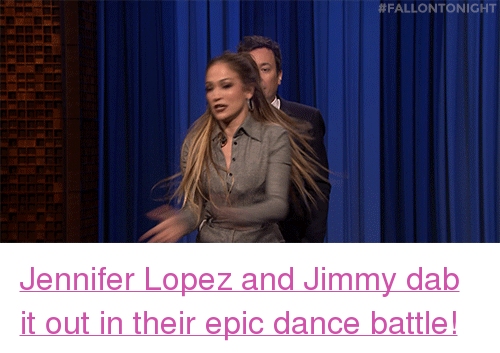 "Jennifer Lopez:  # FALLO NTO NIGHT <p><a href=""https://www.youtube.com/watch?v=PSVN4YZGaeU"" target=""_blank"">Jennifer Lopez and Jimmy dab it out in their epic dance battle!</a></p>"