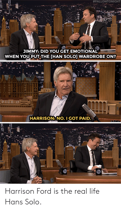 Ford:  # FALLO NTONIGHT  JIMMY: DID YOU GET EMOTIONAL  WHEN YOU PUT THE [HAN SOLO] WARDROBE ON?  HARRISON: NO. I GOT PAID Harrison Ford is the real life Hans Solo.