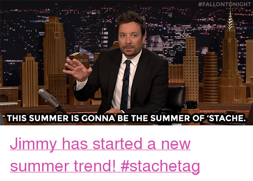 """stache:  # FALLO NTONIGHT  THIS SUMMER IS GONNA BE THE SUMMER OF 'STACHE <p><a href=""""https://www.youtube.com/watch?v=cPsjFBkaS1I"""" target=""""_blank"""">Jimmy has started a new summer trend! #stachetag</a></p>"""