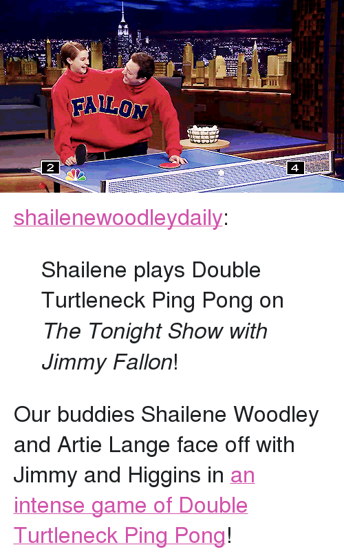"""The Tonight Show with Jimmy Fallon: FALLON  4. <p><a class=""""tumblr_blog"""" href=""""http://shailenewoodleydaily.tumblr.com/post/79424924065/shailene-plays-double-turtleneck-ping-pong-on-the"""" target=""""_blank"""">shailenewoodleydaily</a>:</p> <blockquote> <p>Shailene plays Double Turtleneck Ping Pong on <em>The Tonight Show with Jimmy Fallon</em>!</p> </blockquote> <p>Our buddies Shailene Woodley and Artie Lange face off with Jimmy and Higgins in <a href=""""https://www.youtube.com/watch?v=oVkyr_MB67M&amp;list=UU8-Th83bH_thdKZDJCrn88g"""" title=""""an intense game of Double Turtleneck Ping Pong"""" target=""""_blank"""">an intense game ofDouble Turtleneck Ping Pong</a>!</p>"""