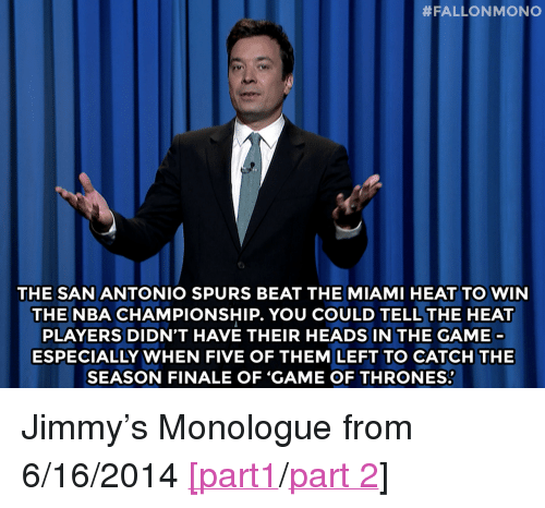 "Game of Thrones:  # FALLON MONO  0  THE SAN ANTONIO SPURS BEAT THE MIAMI HEAT TO WIN  THE NBA CHAMPIONSHIP. YOU COULD TELL THE HEAT  PLAYERS DIDN'T HAVE THEIR HEADS IN THE GAME  ESPECIALLY WHEN FIVE OF THEM LEFT TO CATCH THE  SEASON FINALE OF 'GAME OF THRONES: <p>Jimmy&rsquo;s Monologue from 6/16/2014 <a href=""http://www.nbc.com/the-tonight-show/segments/7471"" target=""_blank"">[part1</a>/<a href=""http://www.nbc.com/the-tonight-show/segments/7476"" target=""_blank"">part 2</a>]</p>"
