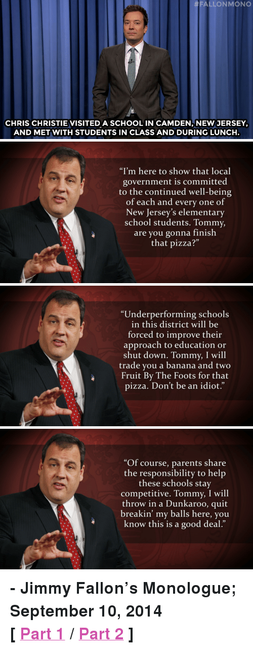 "Chris Christie:  # FALLON MONO  CHRIS CHRISTIE VISITED A SCHOOL IN CAMDEN, NEW JERSEY,  AND MET WITH STUDENTS IN CLASS AND DURING LUNCH.   ""I'm here to show that local  government is committed  to the continued well-being  of each and every one of  New Jersey's elementary  school students. Tommy,  are you gonna finish  that pizza?""  0)   Underperforming schools  in this district will be  forced to improve their  approach to education or  shut down. Tommy, I will  trade you a banana and two  Fruit By The Foots for that  pizza. Don't be an idiot.""  2)   ""Of course, parents share  the responsibility to help  these schools stay  competitive. Tommy, I will  throw in a Dunkaroo, quit  breakin' my balls here, you  know this is a good deal.""  03 <p><strong>- Jimmy Fallon&rsquo;s Monologue; September 10, 2014</strong></p> <p><strong>[ <a href=""http://www.nbc.com/the-tonight-show/segments/11541"" target=""_blank"">Part 1</a> / <a href=""http://www.nbc.com/the-tonight-show/segments/11546"" target=""_blank"">Part 2</a> ]</strong></p>"