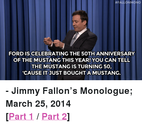 """Ford:  # FALLON MONO  FORD IS CELEBRATING THE 5OTH ANNIVERSARY  OF THE MUSTANG THIS YEAR! YOU CAN TELL  THE MUSTANG IS TURNING 50,  'CAUSE IT JUST BOUGHT A MUSTANG. <p><strong>- Jimmy Fallon&rsquo;s Monologue; March 25, 2014</strong></p> <p><strong>[<a href=""""https://www.youtube.com/watch?v=BTmFW3-cwUQ&amp;list=UU8-Th83bH_thdKZDJCrn88g"""" title=""""Part 1"""" target=""""_blank"""">Part 1</a> / <a href=""""https://www.youtube.com/watch?v=5xlsQVdLvMA&amp;list=UU8-Th83bH_thdKZDJCrn88g"""" title=""""Part 2"""" target=""""_blank"""">Part 2</a>]</strong></p>"""