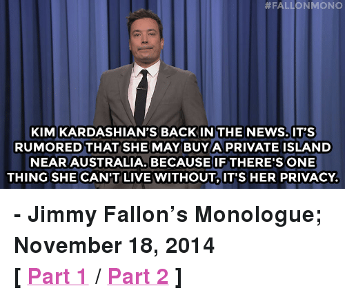 """Kardashians:  #FALLON MONO  KIM KARDASHIAN'S BACKINTHE NEWS.IT'S  RUMORED THAT SHE MAY BUYA PRIVATE ISLAND  NEAR AUSTRALIA. BECAUSE IF THERE'S ONE  THING SHE CAN'T LIVE WITHOUTIT'S HER PRIVACY. <p><strong>- Jimmy Fallon&rsquo;s Monologue; November 18, 2014</strong></p> <p><strong>[ <a href=""""http://www.nbc.com/the-tonight-show/segments/68431"""" target=""""_blank"""">Part 1</a> / <a href=""""http://www.nbc.com/the-tonight-show/segments/68436"""" target=""""_blank"""">Part 2</a> ]</strong></p>"""