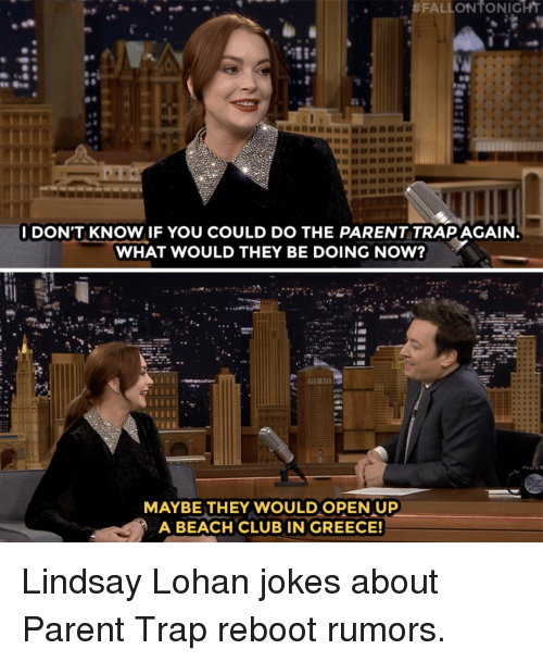 Lindsay Lohan:  #FALLON to NIGHT  IDON'T KNOW IF YOU COULD DO THE PARENT TRAPAGAIN  WHAT WOULD THEY BE DOING NOW?  MAYBE THEY WOULD OPEN UP  A BEACH CLUB IN GREECE! Lindsay Lohan jokes about Parent Trap reboot rumors.