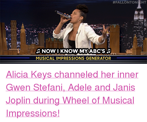 """Stefani:  # FALLON TO  NOW I KNOW MY ABC'S  MUSICAL IMPRESSIONS GENERATOR <p><a href=""""https://www.youtube.com/watch?v=UQmFpJ0sB9Q"""" target=""""_blank"""">Alicia Keys channeled her inner Gwen Stefani, Adele and Janis Joplin during Wheel of Musical Impressions!</a></p>"""