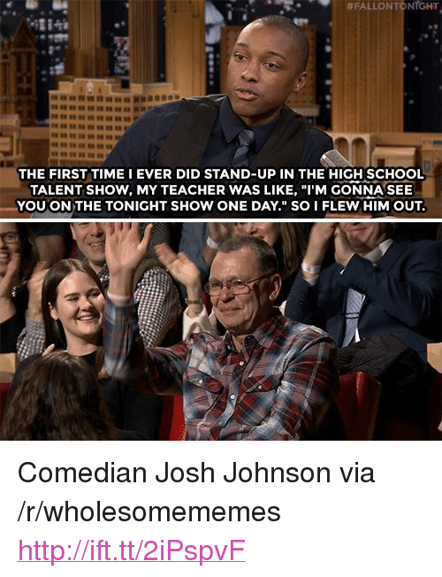 "tonight show:  # FALLON TO  NrGHT  4284  THE FIRST TIME I EVER DID STAND-UP IN THE HIGH SCHOOL  TALENT SHOW, MY TEACHER WAS LIKE, ""I'M GONNA SEE  YOU ON THE TONIGHT SHOW ONE DAY."" SO I FLEW HIM OUT. <p>Comedian Josh Johnson via /r/wholesomememes <a href=""http://ift.tt/2iPspvF"">http://ift.tt/2iPspvF</a></p>"