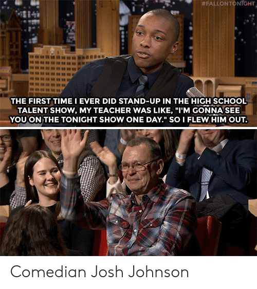 "tonight show:  # FALLON TO  NrGHT  4284  THE FIRST TIME I EVER DID STAND-UP IN THE HIGH SCHOOL  TALENT SHOW, MY TEACHER WAS LIKE, ""I'M GONNA SEE  YOU ON THE TONIGHT SHOW ONE DAY."" SO I FLEW HIM OUT. Comedian Josh Johnson"