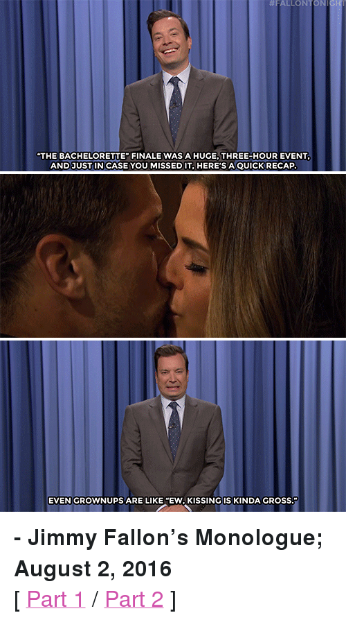 "Rio Olympic:  #FALLON  TONI  THE BACHELORETTE FINALE WAS A HUGE, THREE-HOUR EVENT  AND JUST IN CASE YOU MISSED IT,HERE'SAQUICK RECAP  EVEN GROWNUPS ARE LIKE ""EW, KISSING IS KINDA GRosS. <p><b>- Jimmy Fallon's Monologue; August 2, 2016</b></p><p>[ <a href=""http://www.nbc.com/the-tonight-show/video/bachelorette-season-finale-tips-for-rio-olympic-swimmers-monologue/3078625"" target=""_blank"">Part 1</a> / <a href=""http://www.nbc.com/the-tonight-show/video/donald-trump-kicked-out-a-crying-baby-tonight-show-netflix-picks-monologue/3078626"" target=""_blank"">Part 2</a> ]</p>"