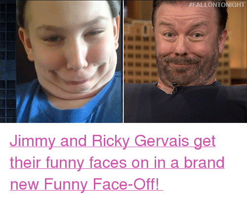 """funny face:  #FALLON TONIGHT <p><a href=""""https://www.youtube.com/watch?v=RYmm6porKlU&amp;list=UU8-Th83bH_thdKZDJCrn88g&amp;index=5"""" target=""""_blank"""">Jimmy and Ricky Gervais get their funny faces on in a brand new Funny Face-Off!</a></p>"""