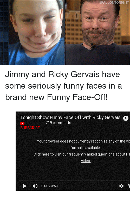 """funny face:  #FALLON TONIGHT <p>Jimmy and Ricky Gervais have some seriously funny faces in a brand new Funny Face-Off!</p><figure class=""""tmblr-embed tmblr-full"""" data-provider=""""youtube"""" data-orig-width=""""540"""" data-orig-height=""""304"""" data-url=""""https%3A%2F%2Fwww.youtube.com%2Fwatch%3Fv%3DRYmm6porKlU""""><iframe width=""""540"""" height=""""304"""" id=""""youtube_iframe"""" src=""""https://www.youtube.com/embed/RYmm6porKlU?feature=oembed&amp;enablejsapi=1&amp;origin=https://safe.txmblr.com&amp;wmode=opaque"""" frameborder=""""0"""" allowfullscreen=""""""""></iframe></figure>"""