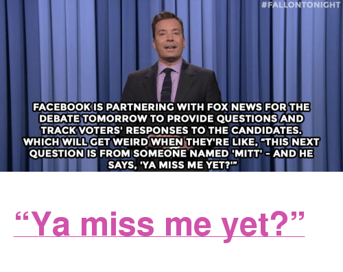 """miss me yet:  #FALLON TONIGHT  FACEBOOKIS PARTNERING WITH FOX NEWS FOR THE  DEBATE TOMORROW TO PROVIDE QUESTIONS AND  TRACKVOTERS'RESPONSES TO THE CANDIDATES.  WHICH WILL GET WEIRDWHENTHEY'RE LIKE, """"THIS NEXT  QUESTIONIS FROM SOMEONE NAMED MITT- AND HE  SAYS, YA MISS ME YET?'"""" <h2><a href=""""http://www.nbc.com/the-tonight-show/video/donald-trump-gets-center-stage-at-fox-news-debate-monologue/2888757"""" target=""""_blank"""">&ldquo;Ya miss me yet?&rdquo;</a></h2>"""