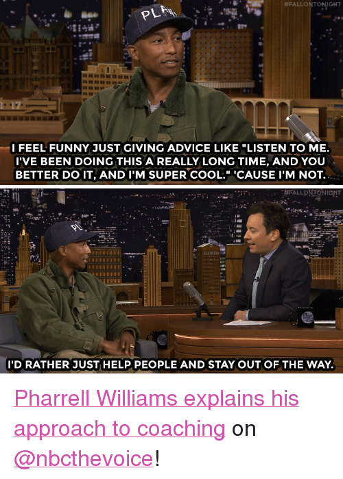 "Pharrell Williams:  #FALLON TONIGHT  I FEEL FUNNY JUST GIVING ADVICE LIKE ""LISTEN TO ME.  I'VE BEEN DOING THIS A REALLY LONG TIME, AND YOU  BETTER DO IT, AND I'M SUPER COOL."" CAUSE I'M NOT.   I'D RATHER JUST HELP PEOPLE AND STAY OUT OF THE WAY. <p><a href=""http://www.nbc.com/the-tonight-show/video/pharrell-williams-feels-dorky-giving-advice-on-the-voice/2996239"" target=""_blank"">Pharrell Williams explains his approach to coaching</a> on <a class=""tumblelog"" href=""https://tmblr.co/mE6BY33RISlXbbzyireO4Rg"" target=""_blank"">@nbcthevoice</a>!<br/></p>"