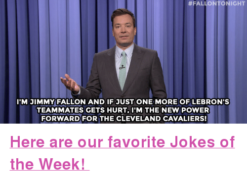 """Jokes:  #FALLON TONIGHT  IM JIMMY FALLON AND IF JUST ONE MORE OF LEBRON'S  TEAMMATES GETS HURT, I'M THE NEW POWER  FORWARD FOR THE CLEVELAND CAVALIERS! <p><b><a href=""""http://www.nbc.com/the-tonight-show/galleries/133546"""" target=""""_blank"""">Here are our favorite Jokes of the Week!</a></b></p>"""