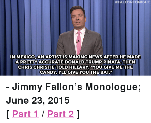 "Chris Christie:  #FALLON TONIGHT  IN MEXICO, ANARTIST IS MAKING NEWS AFTER HE MADE  A PRETTY ACCURATE DONALD TRUMP PINATA. THEN  CHRIS CHRISTIE TOLD HILLARY, ""YOU GIVE METHE  CANDYP'LL GIVE YOU THE BAT."" <p><b>- Jimmy Fallon's Monologue; June 23, 2015</b></p><p><b>[ <a href=""http://www.nbc.com/the-tonight-show/segments/172781"" target=""_blank"">Part 1</a> / <a href=""http://www.nbc.com/the-tonight-show/segments/172771"" target=""_blank"">Part 2</a> ]</b></p>"
