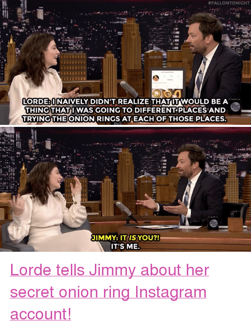 "Instagram, Lorde, and Target:  #FALLON TONIGHT  LORDE UNAIVELY DIDN'T REALIZE THATUT WOULD BE A  THING THATI WAS GOING TO DIFFERENTPLACES AND  TRYINGTHE ONION RINGS ATEACH OFTHOSE PLACES  JIMMY: IT IS YOU?!  IT'S ME. <p><a href=""https://www.youtube.com/watch?v=4SHZB6VObvw"" target=""_blank"">Lorde tells Jimmy about her secret onion ring Instagram account!</a></p>"