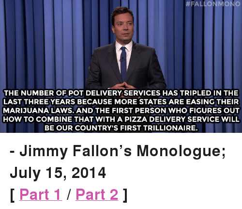 """pizza:  #FALLONMONIO  THE NUMBER OF POT DELIVERY SERVICES HAS TRIPLED IN THE  LAST THREE YEARS BECAUSE MORE STATES ARE EASING THEIR  MARIJUANA LAWS. AND THE FIRST PERSON WHO FIGURES OUT  HOW TO COMBINE THAT WITH A PIZZA DELIVERY SERVICE WILL  BE OUR COUNTRY'S FIRST TRILLIONAIRE <p><strong>- Jimmy Fallon&rsquo;s Monologue; July 15, 2014</strong></p> <p><strong>[<a href=""""https://www.youtube.com/watch?v=PxU2_pp6BL8&amp;list=UU8-Th83bH_thdKZDJCrn88g"""" target=""""_blank"""">Part 1</a>/<a href=""""http://www.nbc.com/the-tonight-show/segments/8526"""" target=""""_blank"""">Part 2</a>]</strong></p>"""
