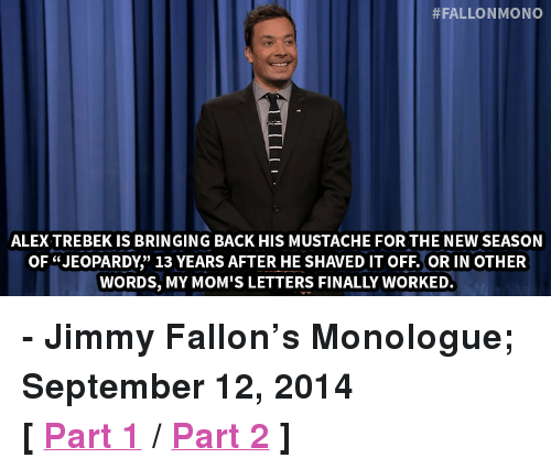"""Alex Trebek:  #FALLONMONO  ALEX TREBEK IS BRINGING BACK HIS MUSTACHE FOR THE NEW SEASON  OF """"JEOPARDY"""" 13 YEARS AFTER HE SHAVED IT OFF. OR IN OTHER  WORDS, MY MOM'S LETTERS FINALLY WORKED. <p><strong>- Jimmy Fallon&rsquo;s Monologue; September 12, 2014</strong></p> <p><strong>[ <a href=""""http://www.nbc.com/the-tonight-show/segments/11686"""" target=""""_blank"""">Part 1</a> / <a href=""""http://www.nbc.com/the-tonight-show/segments/11691"""" target=""""_blank"""">Part 2</a> ]</strong></p>"""