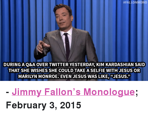 """Marilyn Monroe:  #FALLONMONO  DURING A Q&A OVER TWITTER YESTERDAY, KIM KARDASHIAN SAID  THAT SHE WISHES SHE COULD TAKE A SELFIE WITH JESUS OR  MARILYN MONROE. EVEN JESUS WAS LIKE,""""JESUS."""" <p><b>- <a href=""""http://www.nbc.com/the-tonight-show/segments/111086"""" target=""""_blank"""">Jimmy Fallon&rsquo;s Monologue</a>; February 3, 2015</b></p>"""