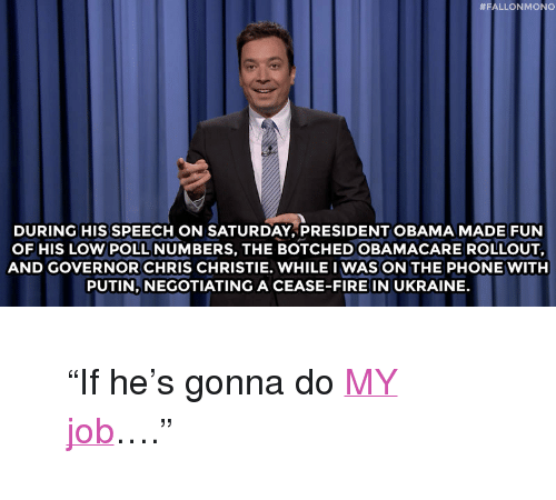 "Chris Christie:  #FALLONMONO  DURING HIS SPEECH ON SATURDAY, PRESIDENT OBAMA MADE FUN  OF HIS LOW POLL NUMBERS, THE BOTCHED OBAMACARE ROLLOUT,  AND GOVERNOR CHRIS CHRISTIE. WHILE I WAS ON THE PHONE WITH  PUTIN, NEGOTIATING A CEASE-FIRE IN UKRAINE. <blockquote> <p>&ldquo;If he&rsquo;s gonna do <a href=""https://www.youtube.com/watch?v=79NAa7OfGLY&amp;list=UU8-Th83bH_thdKZDJCrn88g"" target=""_blank"">MY job</a>&hellip;.&rdquo;</p> </blockquote>"