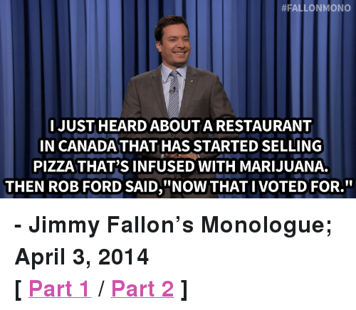 """Ford:  #FALLONMONO  I JUST HEARD ABOUT A RESTAURANT  IN CANADA THAT HAS STARTED SELLING  PIZZA THAT'S INFUSED WITH MARIJUANA.  THEN ROB FORD SAID,""""NOW THAT IVOTED FOR."""" <p><strong>- Jimmy Fallon&rsquo;s Monologue; April 3, 2014</strong></p> <p><strong>[<a href=""""https://www.youtube.com/watch?v=D7qyMkoixq4&amp;list=UU8-Th83bH_thdKZDJCrn88g"""" title=""""Part 1"""" target=""""_blank"""">Part 1</a>/<a href=""""https://www.youtube.com/watch?v=VQH4xD5UuGY&amp;list=UU8-Th83bH_thdKZDJCrn88g"""" target=""""_blank"""">Part 2</a>]</strong></p>"""