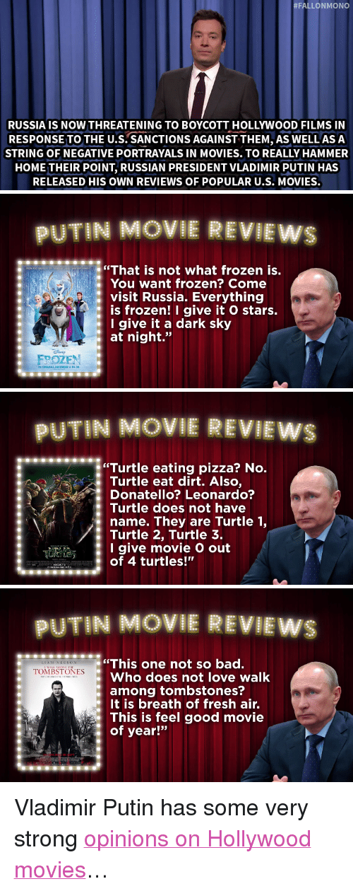 """Breath Of Fresh Air:  #FALLONMONO  RUSSIA IS NOW THREATENING TO BOYCOTT HOLLYWOOD FILMS IN  RESPONSE TO THE U.S. SANCTIONS AGAINST THEM, AS WELL ASA  STRING OF NEGATIVE PORTRAYALS IN MOVIES. TO REALLY HAMMER  HOME THEIR POINT, RUSSIAN PRESIDENT VLADIMIR PUTIN HAS  RELEASED HIS OWN REVIEWS OF POPULAR U.S. MOVIES.   UTIN MOVIE REVIEWS  """"That is not what frozen is.  You want frozen? Come  : visit Russia. Everything  is frozen! I give it O stars.  Igive it a dark sky  at night.""""  FPOZEN   UTIN MOVIE REVILEW  """"Turtle eating pizza? No  Turtle eat dirt. Also,  Donatello? Leonardo?  Turtle does not have  name. They are Turtle 1,  Turtle 2, Turtle 3.  I give movie O out  of 4 turtles!""""   PUTIN MOVIE REVIEWS  This one not so bad.  Who does not love walk  among tombstones?  It is breath of fresh air.  This is feel good movie  of year!""""  LIAM NEESON  : """"IONİİSTONLs <p>Vladimir Putin has some very strong <a href=""""https://www.youtube.com/watch?v=ZoomrKBShts&amp;index=5&amp;list=UU8-Th83bH_thdKZDJCrn88g"""" target=""""_blank"""">opinions on Hollywood movies</a>&hellip;</p>"""