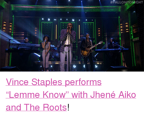 """Jhene:  #FALLONT HT <p><a href=""""http://www.nbc.com/the-tonight-show/video/vince-staples-ft-jhene-aiko-lemme-know/2899212"""" target=""""_blank"""">Vince Staples performs &ldquo;Lemme Know&rdquo; with Jhené Aiko and The Roots</a>!<br/></p>"""