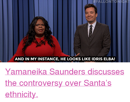 """Idris: FALLONTO  AND IN MY INSTANCE, HE LOOKS LIKE IDRIS ELBA! <p><a href=""""https://youtu.be/Qsk1KycDKhE"""" target=""""_blank"""">Yamaneika Saundersdiscusses the controversy over Santa's ethnicity.</a></p>"""
