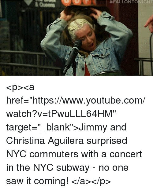 """Christina Aguilera:  #FALLONTO IGHT  &Queen <p><a href=""""https://www.youtube.com/watch?v=tPwuLLL64HM"""" target=""""_blank"""">Jimmy and Christina Aguilera surprised NYC commuters with a concert in the NYC subway - no one saw it coming!</a></p>"""