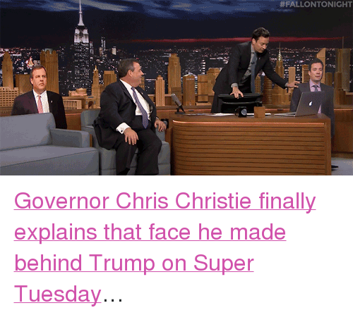 "Chris Christie:  #FALLONTO NICHT <p><a href=""https://www.youtube.com/watch?v=ABzfKzB3WMg&amp;list=UU8-Th83bH_thdKZDJCrn88g&amp;index=3"" target=""_blank"">Governor Chris Christie finally explains that face he made behind Trump on Super Tuesday</a>&hellip;<br/></p>"