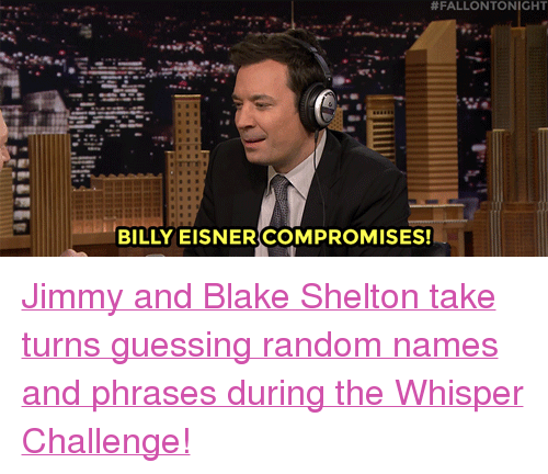 """Blake Shelton:  #FALLONTO NIGHT  BILLY EISNER COMPROMISES! <p><a href=""""https://www.youtube.com/watch?v=YEyQptLShlg"""" target=""""_blank"""">Jimmy and Blake Shelton take turns guessing random names and phrases during the Whisper Challenge!</a><br/></p>"""