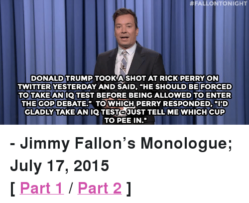 """Rick Perry:  #FALLONTO NIGHT  DONALD TRUMP TOOKA SHOT AT RICK PERRY ON  TWITTER YESTERDAY AND SAID, """"HE SHOULD BE FORCED  TO TAKE ANIQTEST BEFORE BEING ALLOWED TO ENTER  THE GOP DEBATE."""" TO WHICH PERRY RESPONDED, I'D  GLADLY TAKE AN IQ TESTOJUST TELL ME WHICH CUP  TO PEE IN."""" <p><b>- Jimmy Fallon's Monologue; July 17, 2015</b></p><p><b>[ <a href=""""http://www.nbc.com/the-tonight-show/video/donald-trump-tweets-rick-perry-diss-monologue/2881666"""" target=""""_blank"""">Part 1</a> / <a href=""""http://www.nbc.com/the-tonight-show/video/president-obama-goes-to-prison-japanese-robot-is-selfaware-monologue/2881667"""" target=""""_blank"""">Part 2</a> ]</b></p>"""