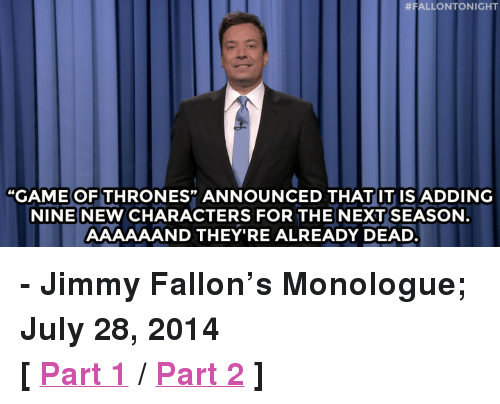 "Game of Thrones:  #FALLONTO NIGHT  ""GAME OF THRONES"" ANNOUNCED THAT IT IS ADDING  NINENEW CHARACTERS FOR THENEXT SEASON  AAAAAAND THEY'RE ALREADY DEAD <p><strong>- Jimmy Fallon&rsquo;s Monologue; July 28, 2014</strong></p> <p><strong>[ <a href=""http://www.nbc.com/the-tonight-show/segments/9271"" target=""_blank"">Part 1</a> / <a href=""http://www.nbc.com/the-tonight-show/segments/9276"" target=""_blank"">Part 2</a> ]</strong></p>"