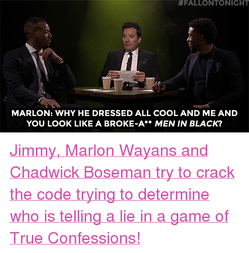 "Marlon Wayans, Men in Black, and Target:  #FALLONTO NIGHT  MARLON: WHY HE DRESSED ALL COOL AND ME AND  YOU LOOK LIKE A BROKE-A** MEN IN BLACK? <p><a href=""https://www.youtube.com/watch?v=lscPxBYvdns"" target=""_blank"">Jimmy, Marlon Wayans and Chadwick Boseman try to crack the code trying to determine who is telling a lie in a game of True Confessions!</a></p>"