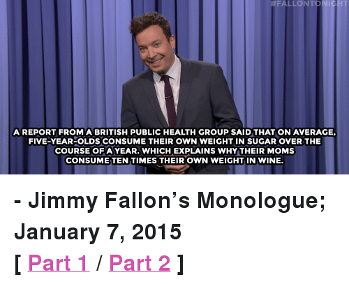 """San Diego: FALLONTON  A REPORT FROMABRITISH PUBLIC HEALTH GROUP SAID THAT ON AVERAGE,  FIVE-YEAR-OLDS CONSUME THEIR OWN WEIGHT IN SUGAR OVER THE  COURSE OFAYEAR. WHICH EXPLAINS WHY THEIR MOMS  CONSUME TEN TIMES THEIR OWN WEIGHT IN WINE. <p><b>- Jimmy Fallon's Monologue; January 7, 2015</b></p><p><b>[ <a href=""""http://www.nbc.com/the-tonight-show/video/media-likes-donald-trump-michael-bolton-fundraises-for-hillary-monologue/2965068"""" target=""""_blank"""">Part 1</a> / <a href=""""http://www.nbc.com/the-tonight-show/video/san-diego-parking-lot-flood-late-snacking-ruined-the-roots-marks-memory-monologue/2965069"""" target=""""_blank"""">Part 2</a> ]</b></p>"""