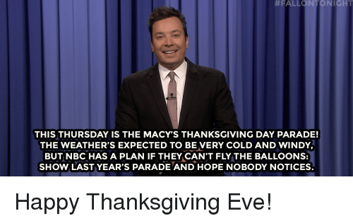 Thanksgiving Day:  #FALLONTON I GHT  THIS THURSDAY IS THE MACY'S THANKSGIVING DAY PARADE!  THE WEATHER'S EXPECTED TO BE VERY COLD AND WINDY  BUT NBC HAS A PLAN IF THEY CAN'T FLY THE BALLOONS:  SHOW LAST YEAR'S PARADE AND HOPE NOBODY NOTICES. Happy Thanksgiving Eve!