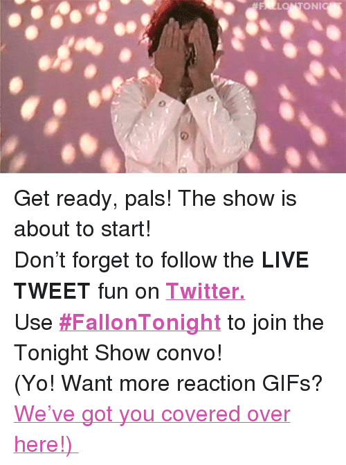 "reaction gifs: FALLONTONI <p>Get ready, pals! The show is about to start! </p><p>Don't forget to follow the <b>LIVE TWEET </b>fun on <b><a href=""http://twitter.com/fallontonight"" target=""_blank"">Twitter.</a></b> </p><p>Use <b><a href=""https://twitter.com/search?q=%23FallonTonight&amp;src=typd&amp;vertical=default&amp;f=tweets"" target=""_blank"">#FallonTonight</a></b> to join the Tonight Show convo! </p><p>(Yo! Want more reaction GIFs? <a href=""http://fallontonightgifs.tumblr.com"" target=""_blank"">We've got you covered over here!) </a></p>"