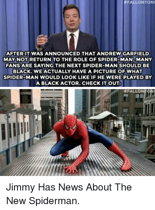 Andrew Garfield:  #FALLONTONI  AFTER IT WAS ANNOUNCED THAT ANDREW GARFIELD  MAY NOT RETURN TO THE ROLE OF SPIDER-MAN,MANY  FANS ARE SAYING THE NEXT SPIDER-MAN SHOULD BE  BLACK.WE ACTUALLY HAVE A PICTURE OF WHAT  SPIDER-MAN WOULD LOOK LIKE IF HE WERE PLAYED BY  A BLACK ACTOR. CHECK ITOUT:  # FALLON <p>Jimmy Has News About The New Spiderman.</p>