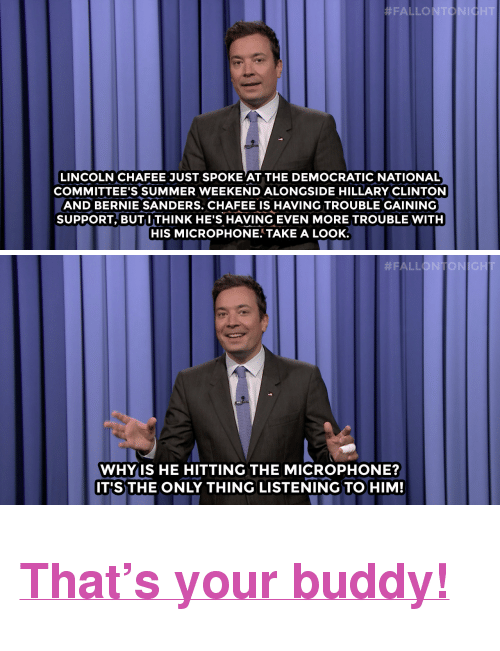 """Segway:  #FALLONTONI  LINCOLN CHAFEE JUST SPOKE AT THE DEMOCRATIC NATIONAL  COMMITTEE'S SUMMER WEEKEND ALONGSIDE HILLARY CLINTON  AND BERNIE SANDERS. CHAFEE IS HAVING TROUBLE GAINING  SUPPORT, BUT ITHINK HE'S HAVING EVEN MORE TROUBLE WITH  HIS MICROPHONE. TAKE A LOOK.   #FAL  IGH  WHYIS HE HITTING THE MICROPHONE?  IT'S THE ONLY THING LISTENING TO HIM! <h2><b><a href=""""http://www.nbc.com/the-tonight-show/video/donald-trump-world-headlines-segway-trips-usain-bolt-monologue/2898444"""" target=""""_blank"""">That's your buddy!</a></b></h2>"""